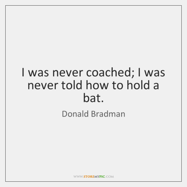 I was never coached; I was never told how to hold a ...
