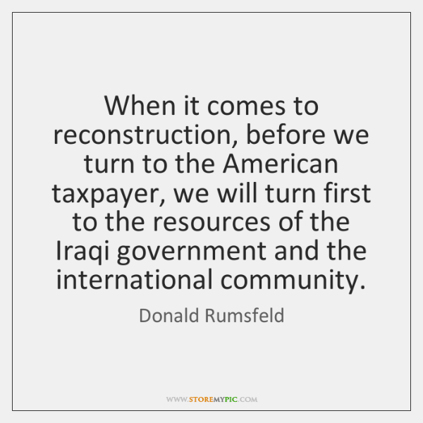 When it comes to reconstruction, before we turn to the American taxpayer, ...
