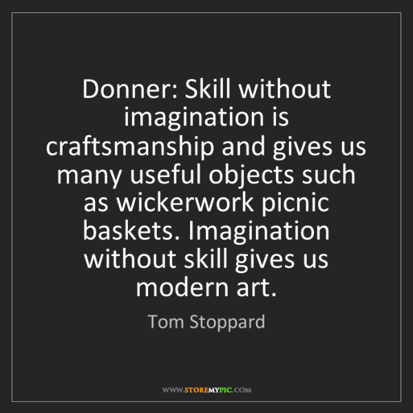 Tom Stoppard: Donner: Skill without imagination is craftsmanship and...