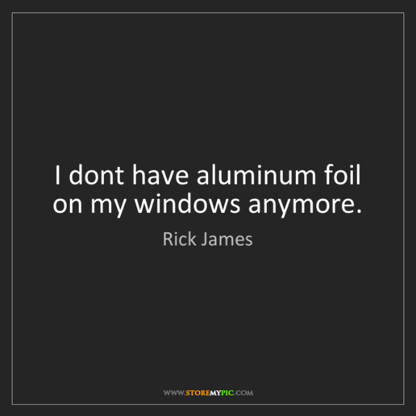 Rick James: I dont have aluminum foil on my windows anymore.