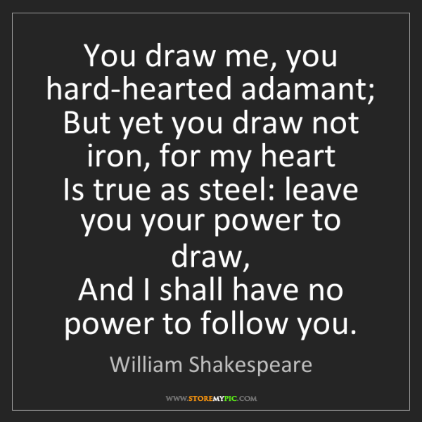 William Shakespeare: You draw me, you hard-hearted adamant;  But yet you draw...