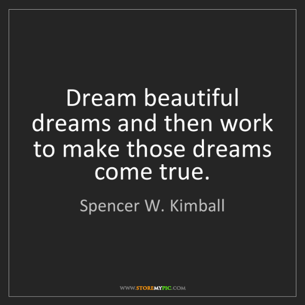 Spencer W. Kimball: Dream beautiful dreams and then work to make those dreams...