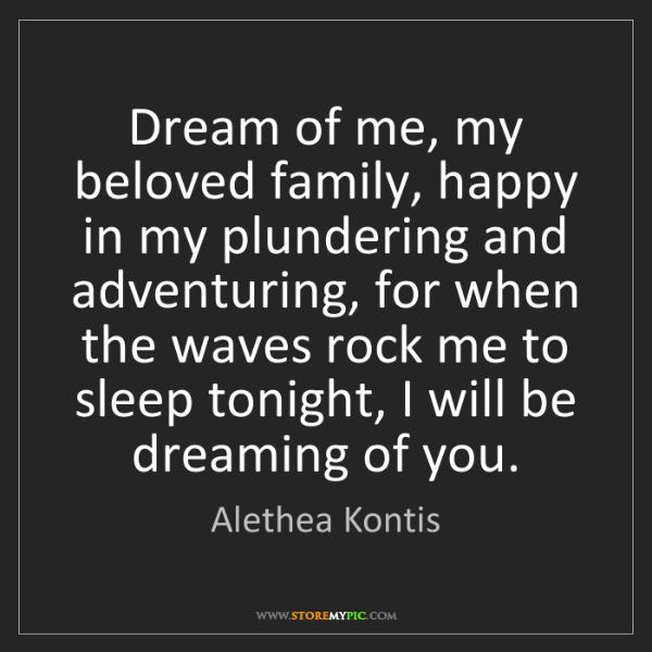 Alethea Kontis: Dream of me, my beloved family, happy in my plundering...