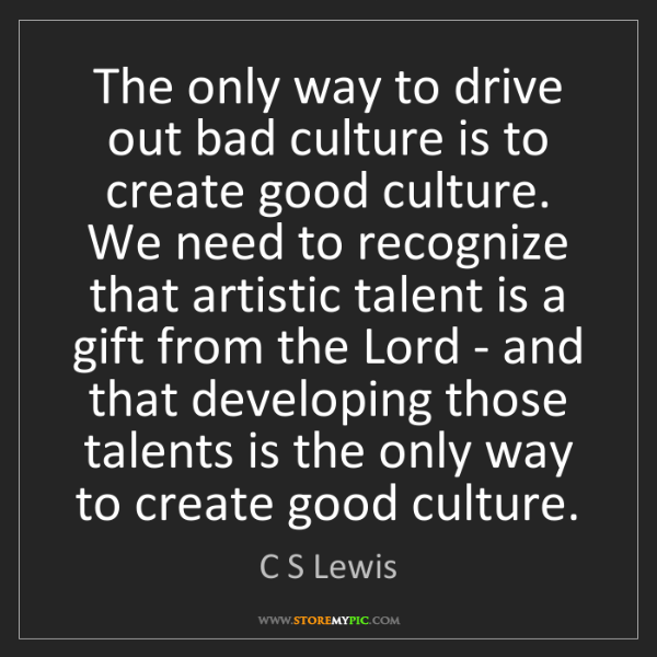 C S Lewis: The only way to drive out bad culture is to create good...