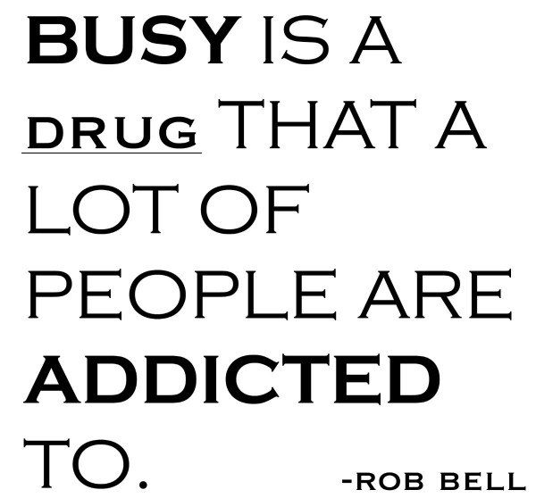 Busy is a drug that a lot of people are addicted to rob bell