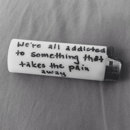 Were All Addicted To Something That Takes The Pain Away Storemypic