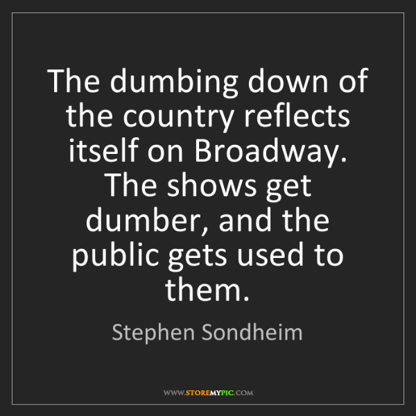 Stephen Sondheim: The dumbing down of the country reflects itself on Broadway....
