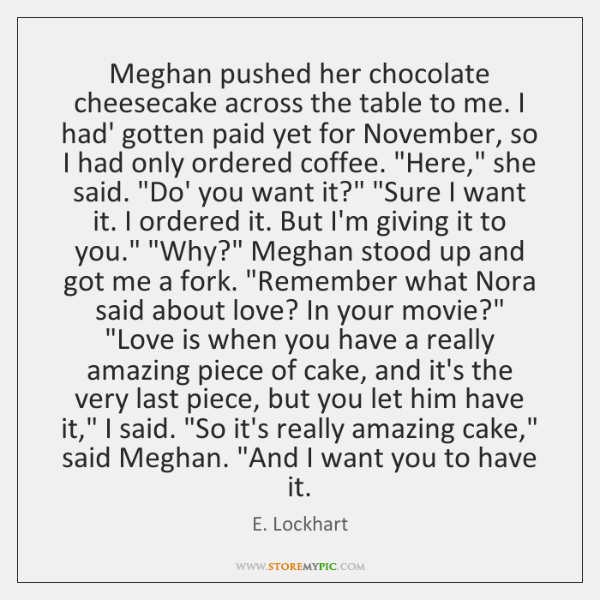 Meghan pushed her chocolate cheesecake across the table to me. I had' ...