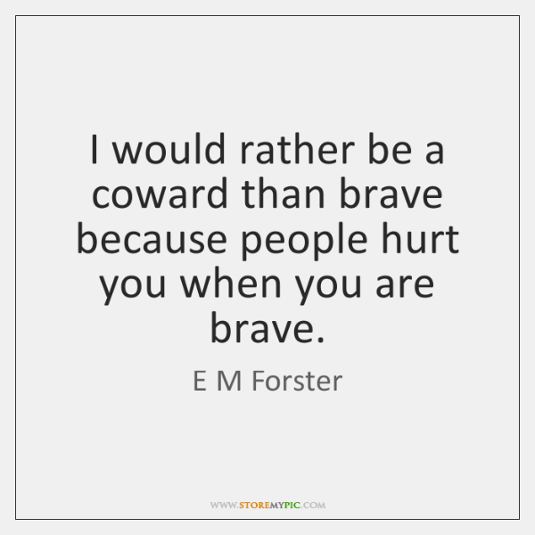 I Would Rather Be A Coward Than Brave Because People Hurt You