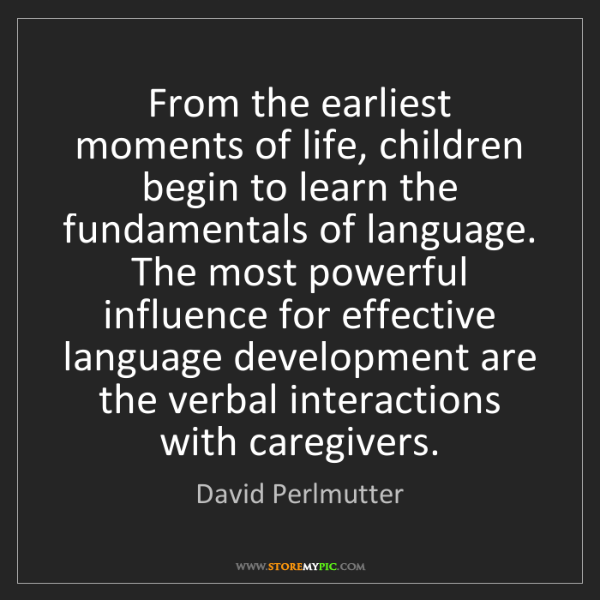 David Perlmutter: From the earliest moments of life, children begin to...