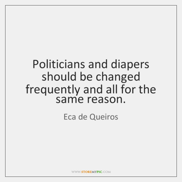 Politicians and diapers should be changed frequently and all for the same ...