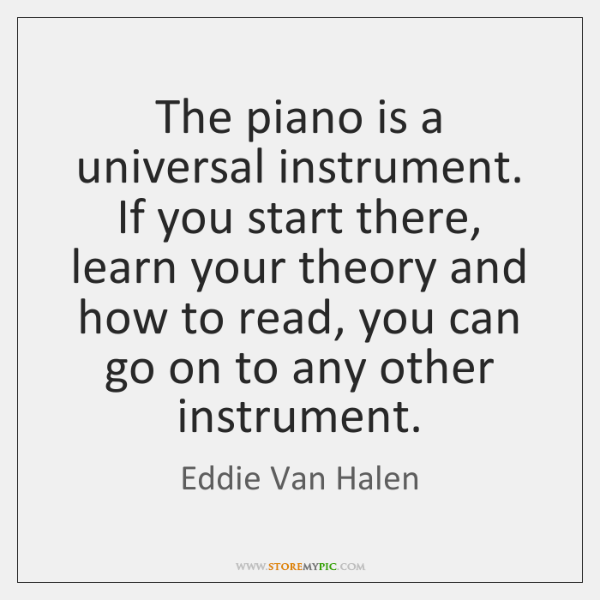 The piano is a universal instrument. If you start there, learn your ...