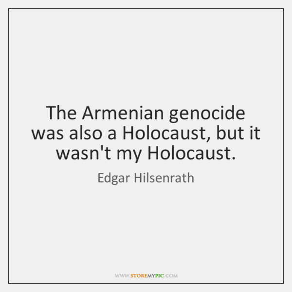 The Armenian genocide was also a Holocaust, but it wasn't my Holocaust.