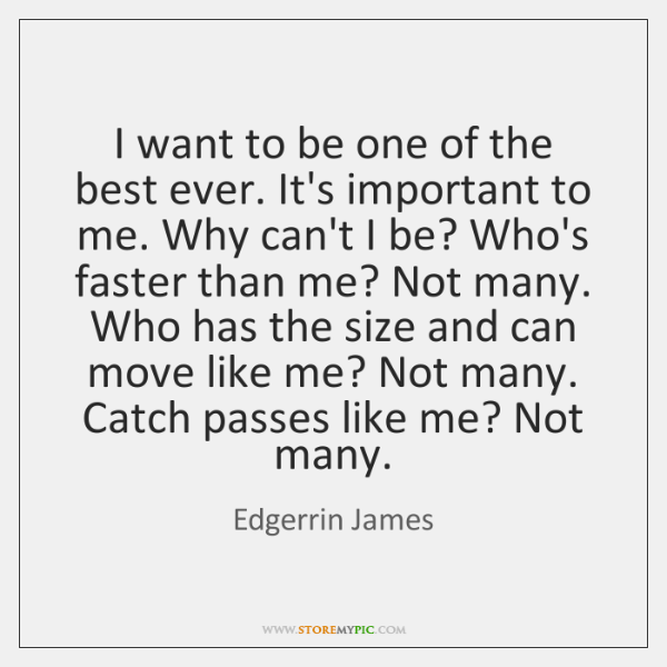 I want to be one of the best ever. It's important to ...