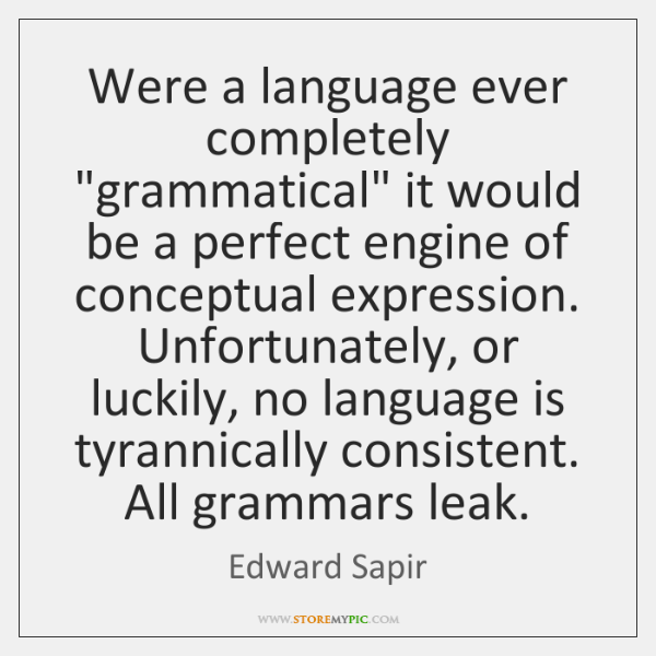 "Were a language ever completely ""grammatical"" it would be a perfect engine ..."