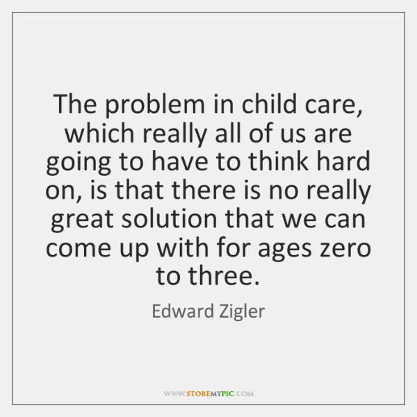 The problem in child care, which really all of us are going ...