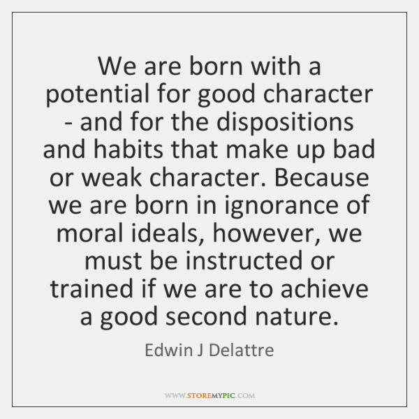 We are born with a potential for good character - and for ...