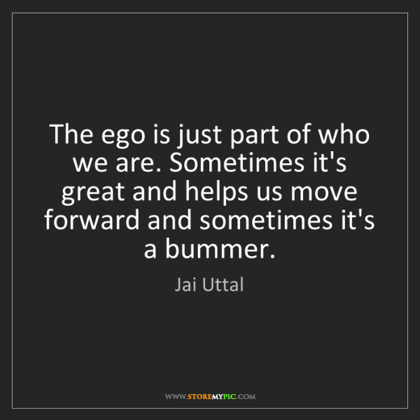 Jai Uttal: The ego is just part of who we are. Sometimes it's great...