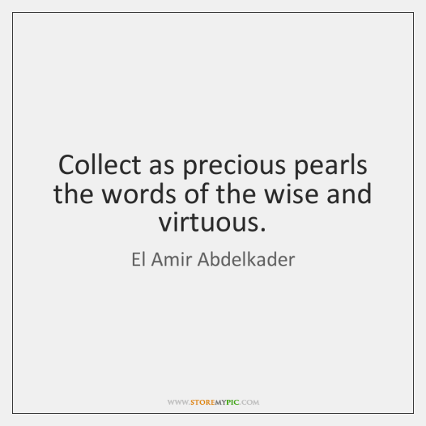 Collect as precious pearls the words of the wise and virtuous.