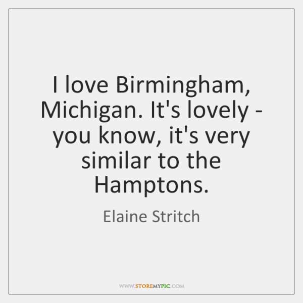 I love Birmingham, Michigan. It's lovely - you know, it's very similar ...