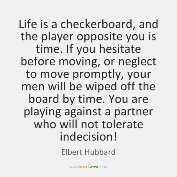 Life is a checkerboard, and the player opposite you is time. If ...