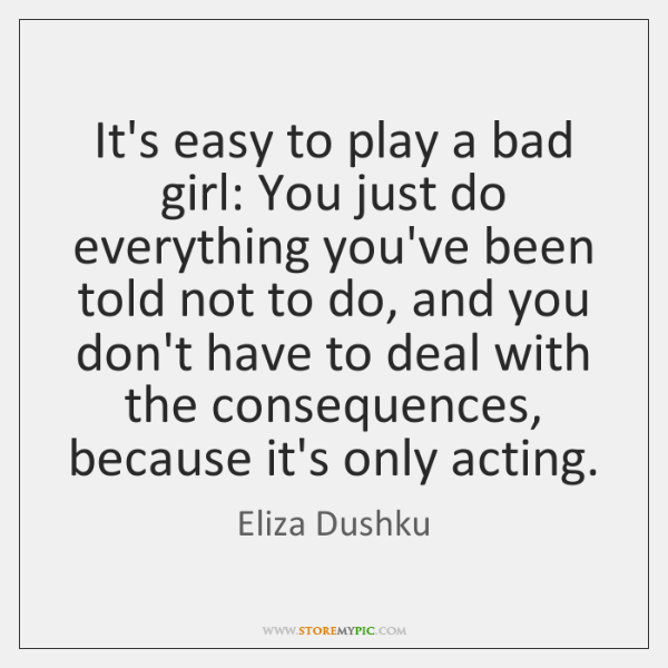 It's easy to play a bad girl: You just do everything you've ...