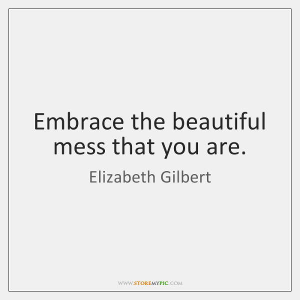 Embrace the beautiful mess that you are.