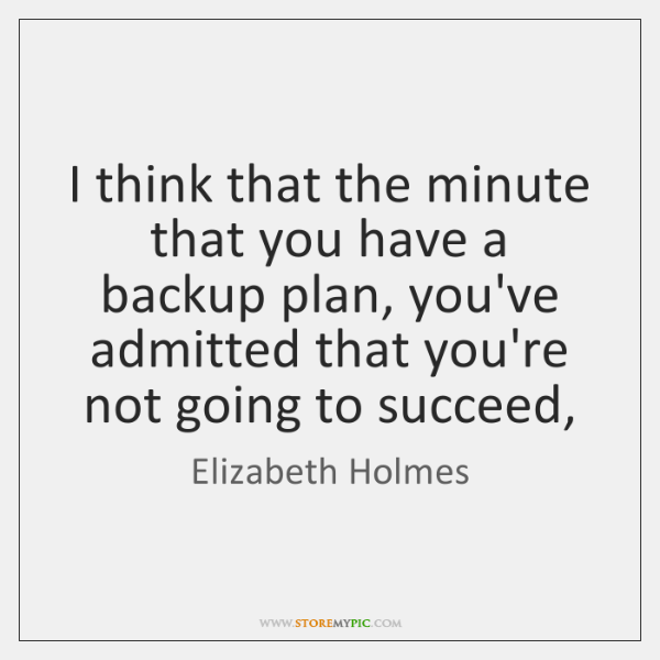 I think that the minute that you have a backup plan, you've ...