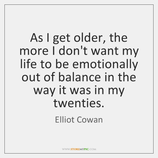 As I get older, the more I don't want my life to ...