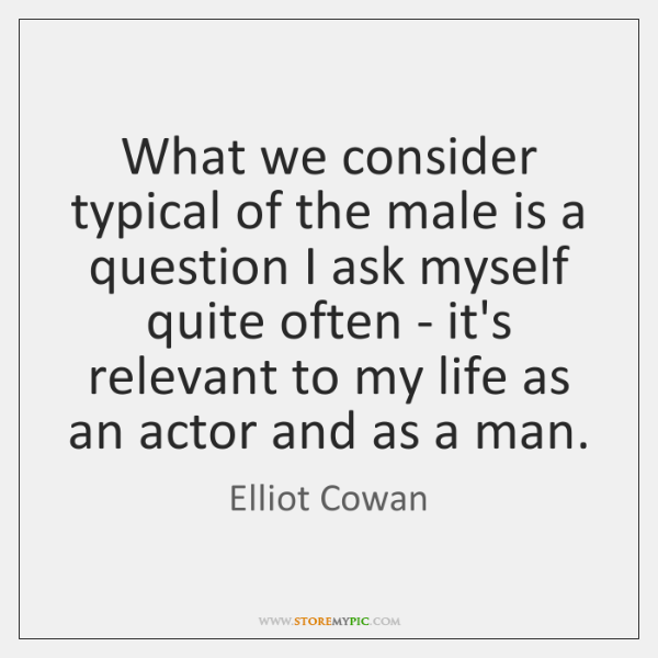 What we consider typical of the male is a question I ask ...