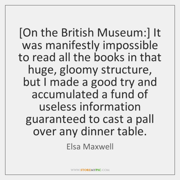 [On the British Museum:] It was manifestly impossible to read all the ...