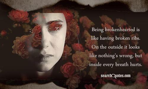 Being brokenhearted is like having broken ribs on the outside it looks like nothings w