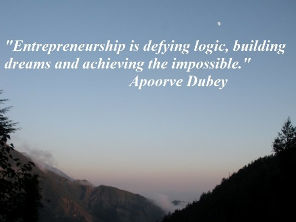 Entrepreneurship is defying logic building dreams and achieving the impossible apoorve