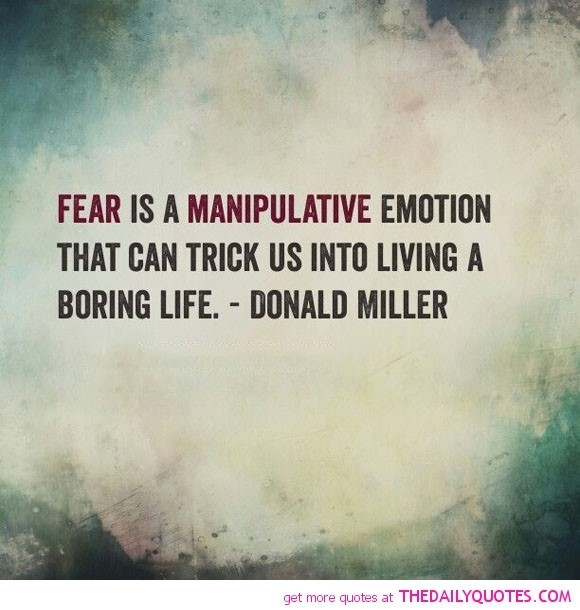 Fear is a manipulative emotion that can trick us into living a boring life donald mill