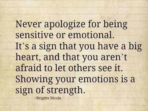 Never apologize for being sensitive or emotional its a sign that you have a big heart