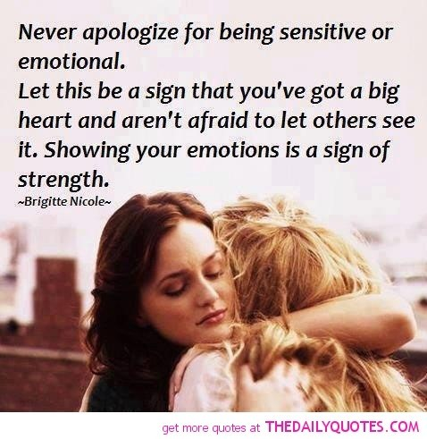 Never apologize for being sensitive or emotional let this be a sign that youve got a b