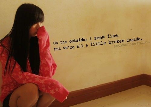 On the outside i seem fine but were all a little broken inside