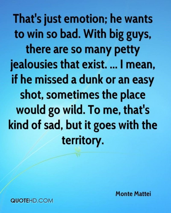 Thats just emotion he wants to win so bad with big guys there are so many petty jealou