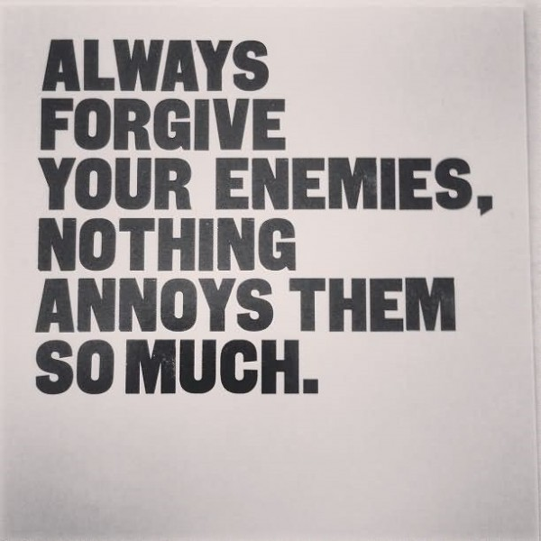 Always forgive your enemies nothing annoys them so much 1