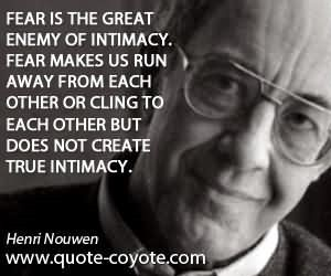 Fear is the great enemy of intimacy fear makes us run away from each other or cling to e