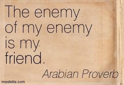 The enemy of my enemy is my friend arabian proverb