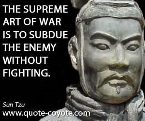 The supreme art of war is to subdue the enemy without fighting sun tzu