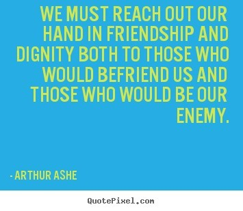 We must reach out our hand in friendship and dignity both to those who would befriend us