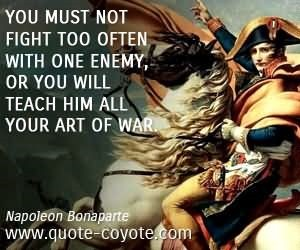 You must not fight too often with one enemy or you will teach him all your art of war 00