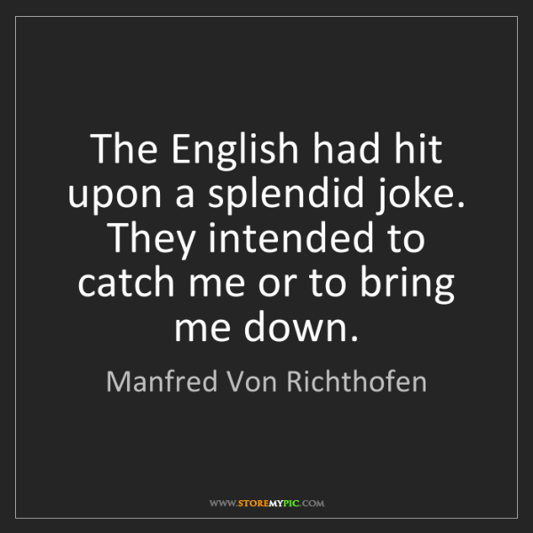 Manfred Von Richthofen: The English had hit upon a splendid joke. They intended...