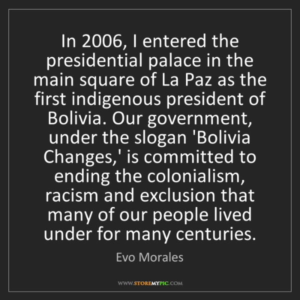 Evo Morales: In 2006, I entered the presidential palace in the main...