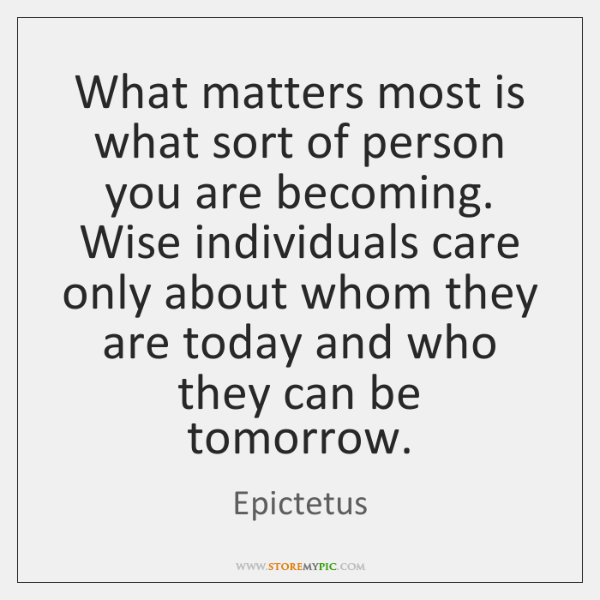 What matters most is what sort of person you are becoming. Wise ...