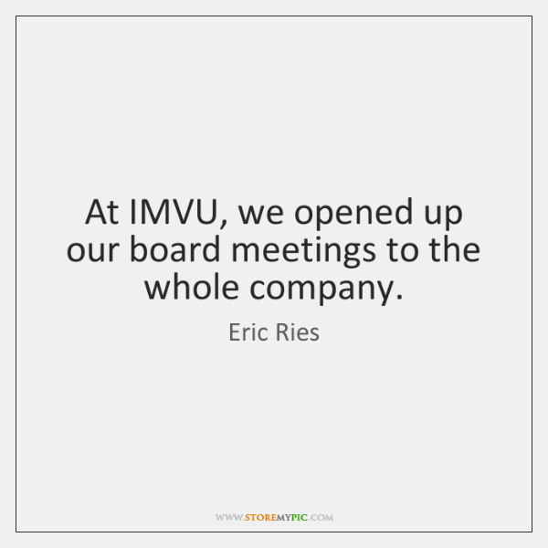 At IMVU, we opened up our board meetings to the whole company.