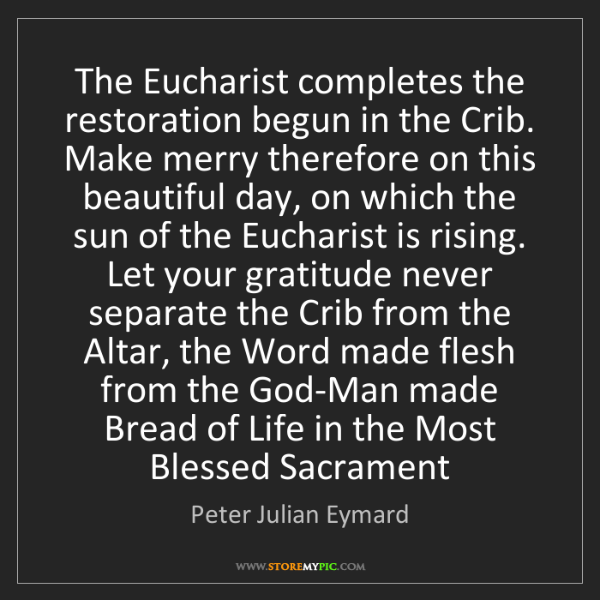 Peter Julian Eymard: The Eucharist completes the restoration begun in the...