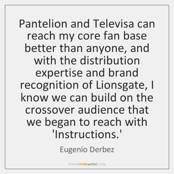 Pantelion and Televisa can reach my core fan base better than anyone, ...